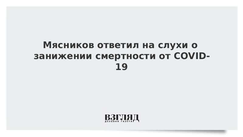 Мясников ответил на слухи о занижении смертности от COVID-19