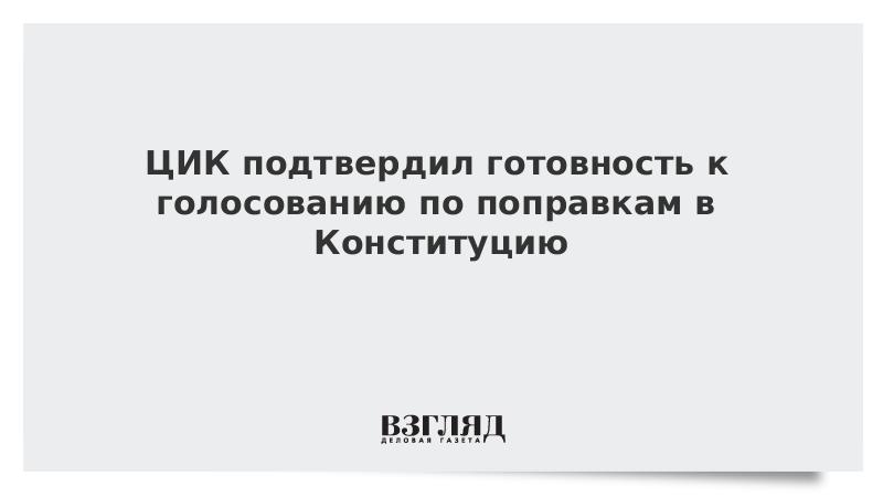 ЦИК подтвердил готовность к голосованию по поправкам в Конституцию