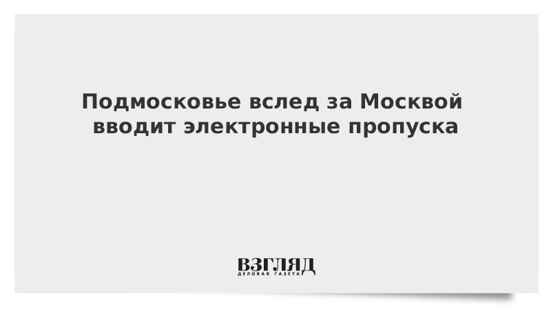 Подмосковье вслед за Москвой вводит электронные пропуска