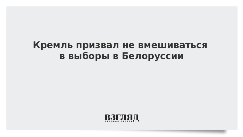 Кремль призвал не вмешиваться в выборы в Белоруссии