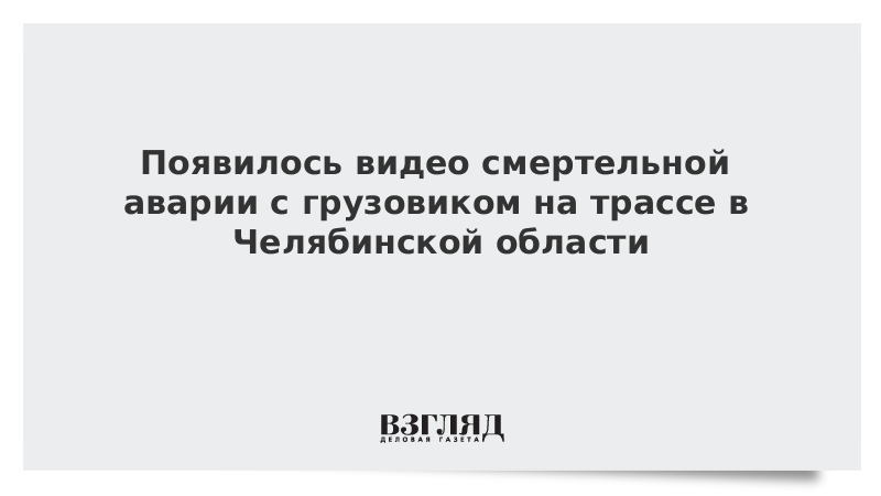 Появилось видео смертельной аварии с грузовиком на трассе в Челябинской области