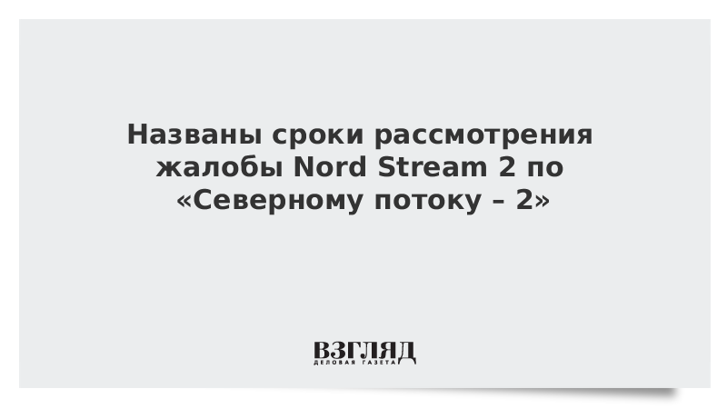 Названы сроки рассмотрения жалобы Nord Stream 2 по «Северному потоку – 2»