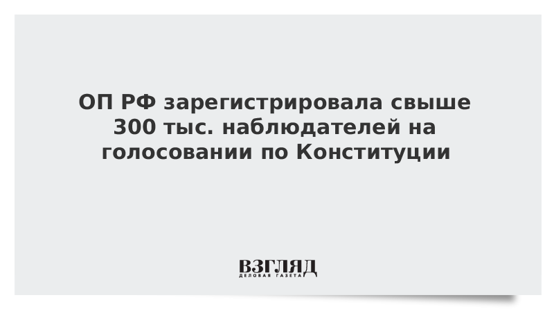 ОП РФ зарегистрировала свыше 300 тыс. наблюдателей на голосовании по Конституции