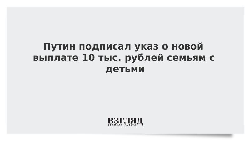 Путин подписал указ о новой выплате 10 тыс. рублей семьям с детьми