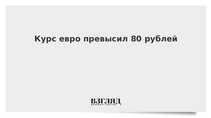 Курс евро превысил 80 рублей