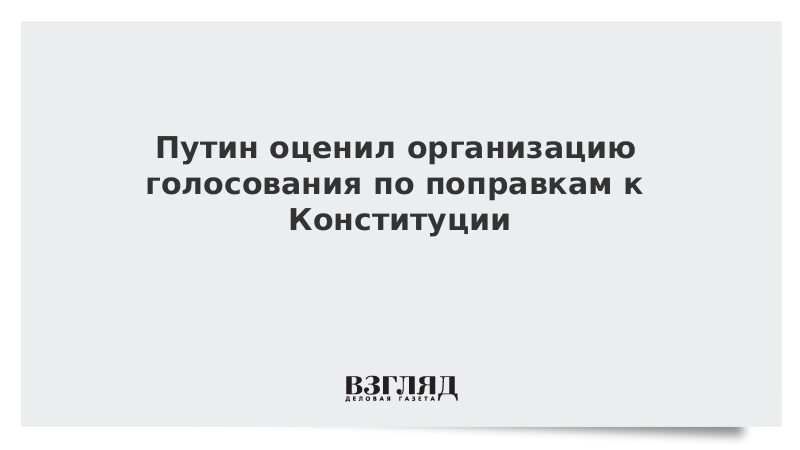 Путин оценил организацию голосования по поправкам к Конституции
