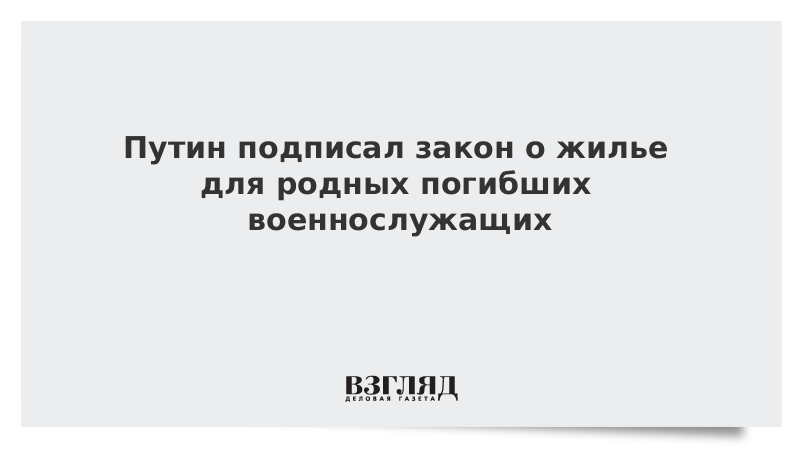 Путин подписал закон о жилье для родных погибших военнослужащих