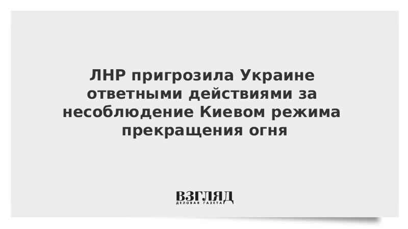 ЛНР пригрозила Украине ответными действиями за несоблюдение Киевом режима прекращения огня