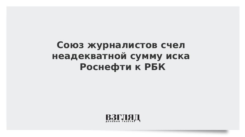 Союз журналистов счел неадекватной сумму иска Роснефти к РБК