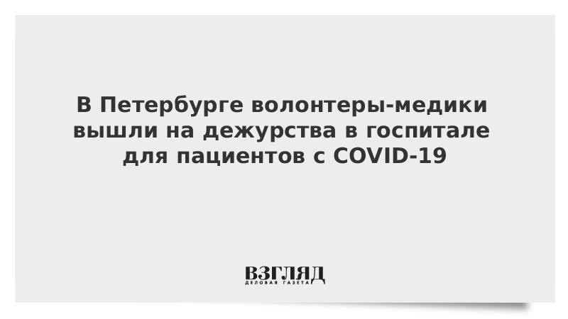 В Петербурге волонтеры-медики вышли на дежурства в госпитале для пациентов с COVID-19