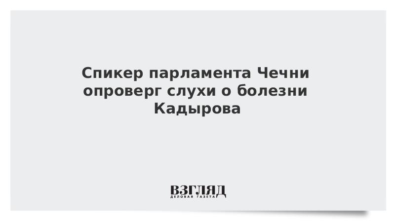 Спикер парламента Чечни опроверг слухи о болезни Кадырова