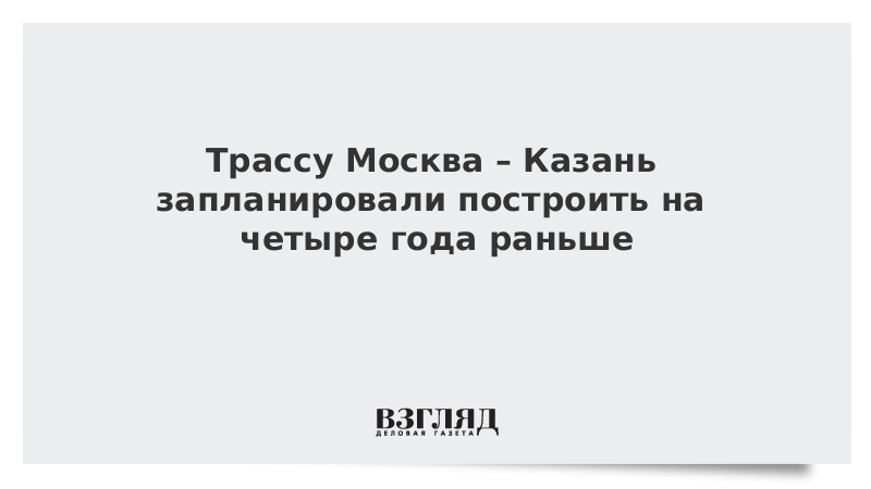 Трассу Москва – Казань запланировали построить на четыре года раньше