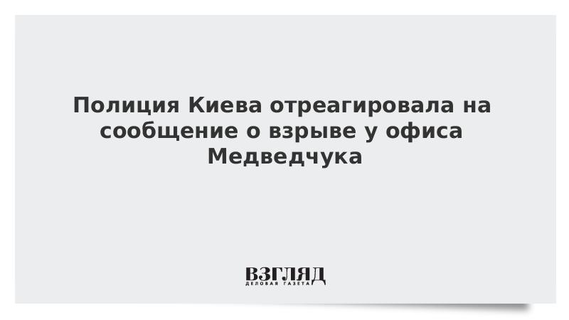 Полиция Киева отреагировала на сообщение о взрыве у офиса Медведчука