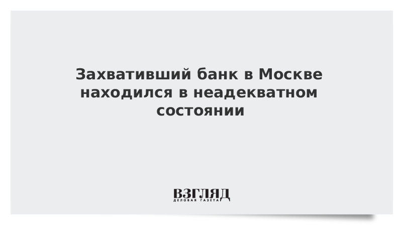 Захвативший банк в Москве находился в неадекватном состоянии