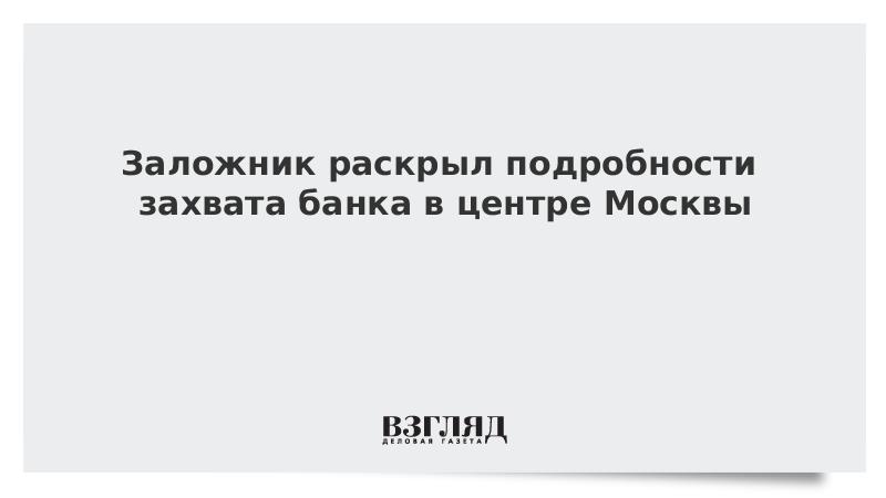Заложник раскрыл подробности захвата банка в центре Москвы
