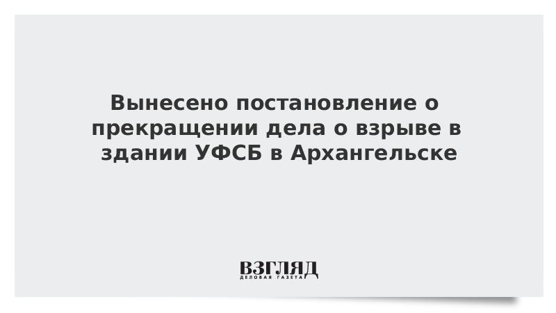 Вынесено постановление о прекращении дела о взрыве в здании УФСБ в Архангельске