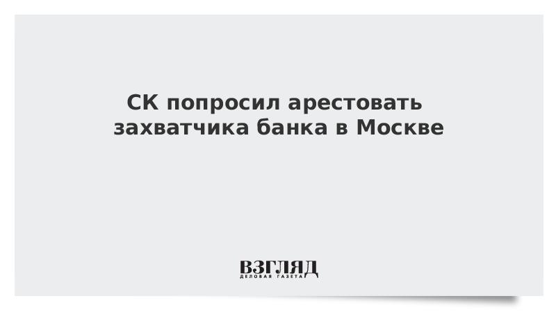 СК попросил арестовать захватчика банка в Москве