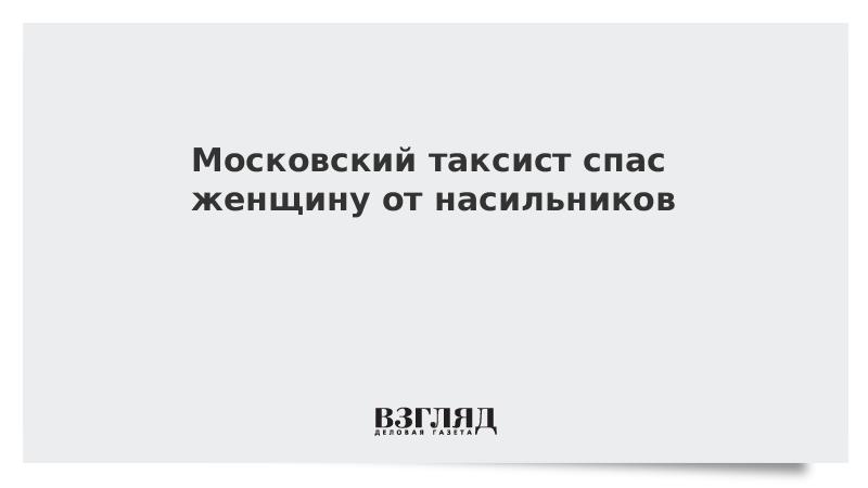 Московский таксист спас женщину от насильников