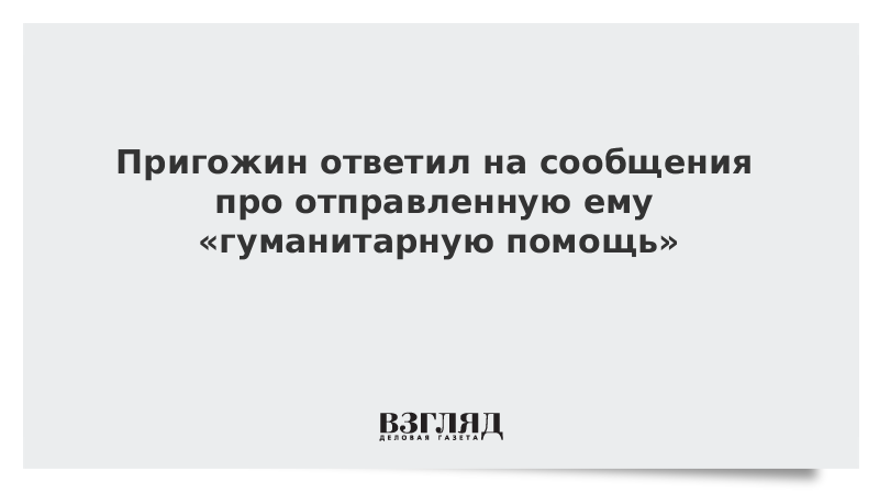 Пригожин ответил на сообщения про отправленную ему «гуманитарную помощь»