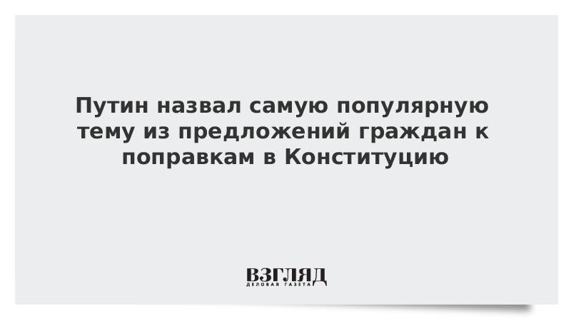 Путин назвал самую популярную тему из предложений граждан к поправкам в Конституцию