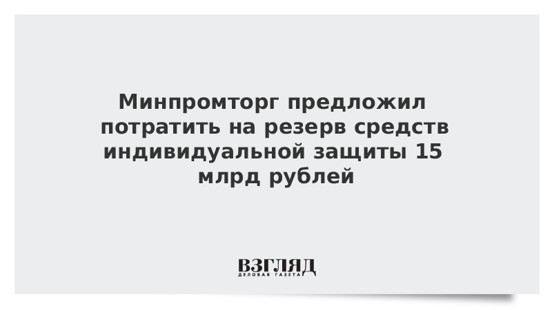 Минпромторг предложил потратить на резерв средств индивидуальной защиты 15 млрд рублей