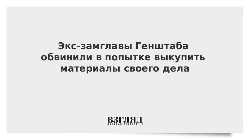 Экс-замглавы Генштаба обвинили в попытке выкупить материалы своего дела