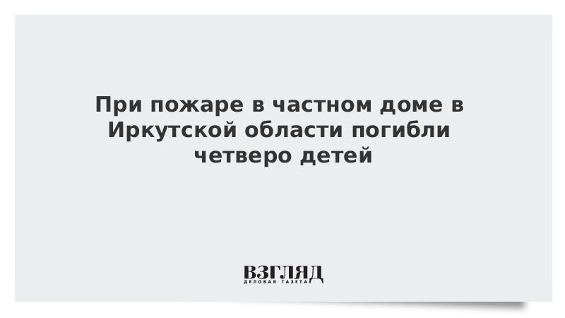 При пожаре в частном доме в Иркутской области погибли четверо детей