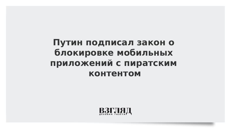 Путин подписал закон о блокировке мобильных приложений с пиратским контентом