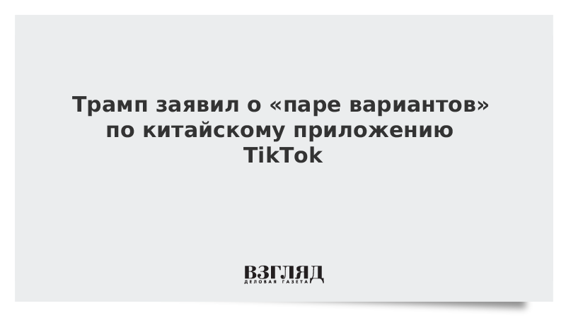 Трамп заявил о «паре вариантов» по китайскому приложению TikTok
