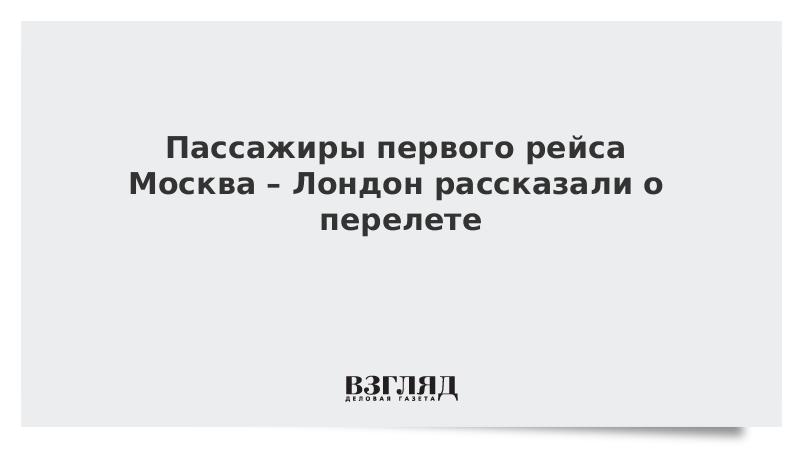 Пассажиры первого рейса Москва – Лондон рассказали о перелете