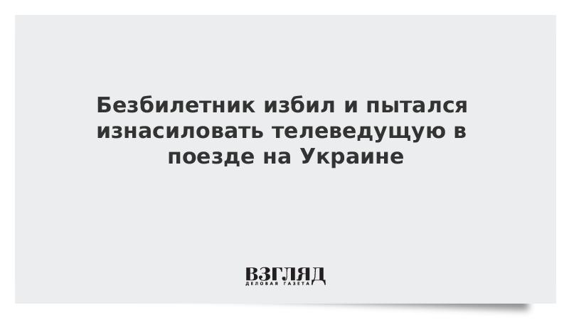 Безбилетник избил и пытался изнасиловать телеведущую в поезде на Украине