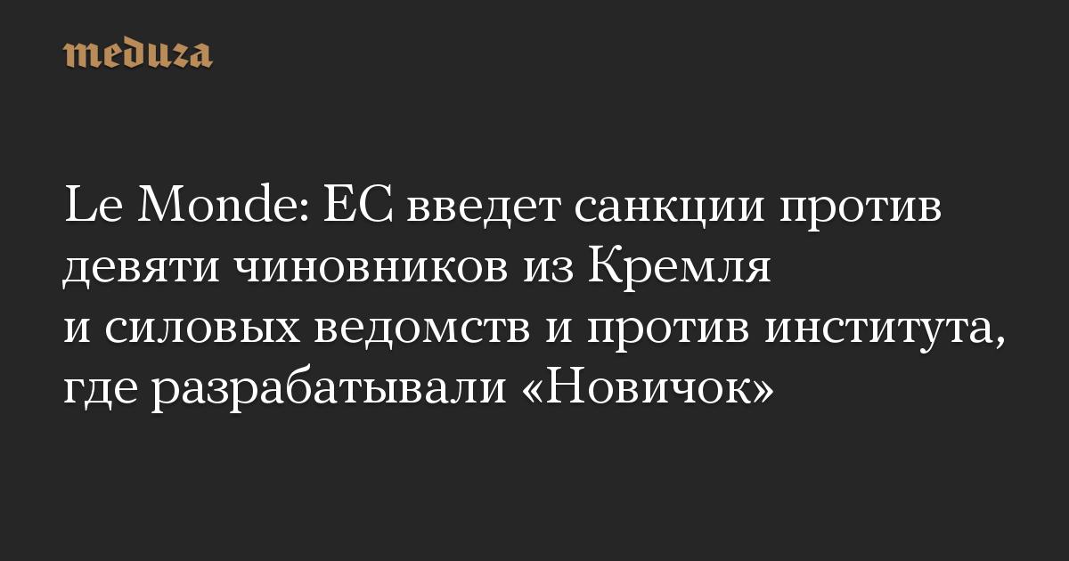 Le Monde: ЕС введет санкции против девяти чиновников из Кремля и силовых ведомств и против института, где разрабатывали «Новичок»