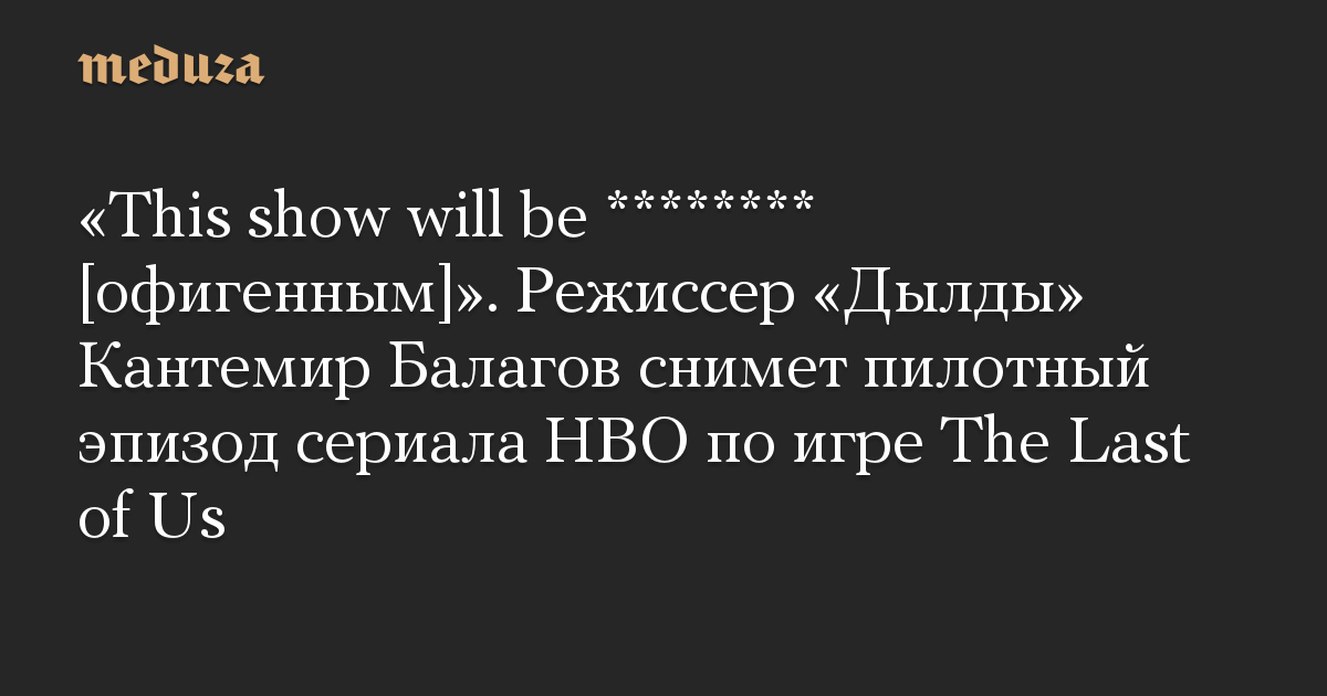 This show will be ******** офигенным. Режиссер Дылды Кантемир Балагов снимет пилотный эпизод сериала HBO по игре The Last of Us