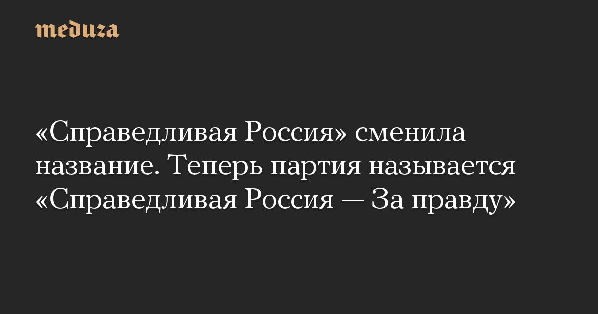 «Справедливая Россия» сменила название. Теперь партия называется «Справедливая Россия — За правду»