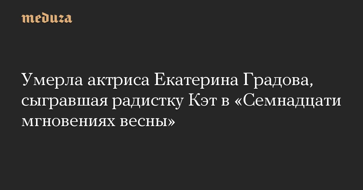 Умерла актриса Екатерина Градова, сыгравшая радистку Кэт в «Семнадцати мгновениях весны»
