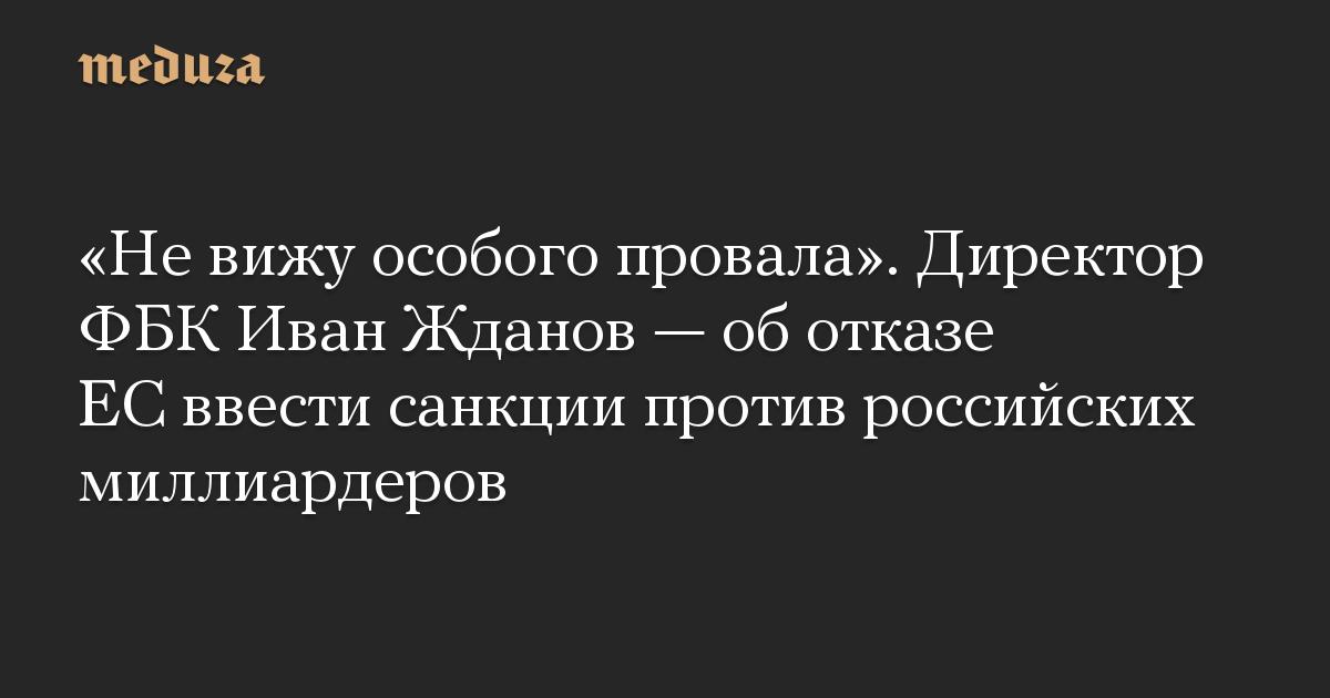«Не вижу особого провала». Директор ФБК Иван Жданов — об отказе ЕС ввести санкции против российских миллиардеров