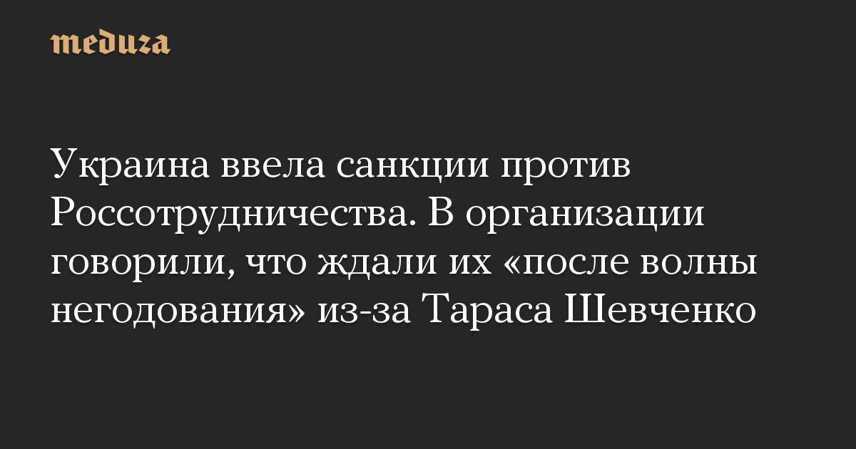 Украина ввела санкции против Россотрудничества. В организации говорили, что ждали их «после волны негодования» из-за Тараса Шевченко