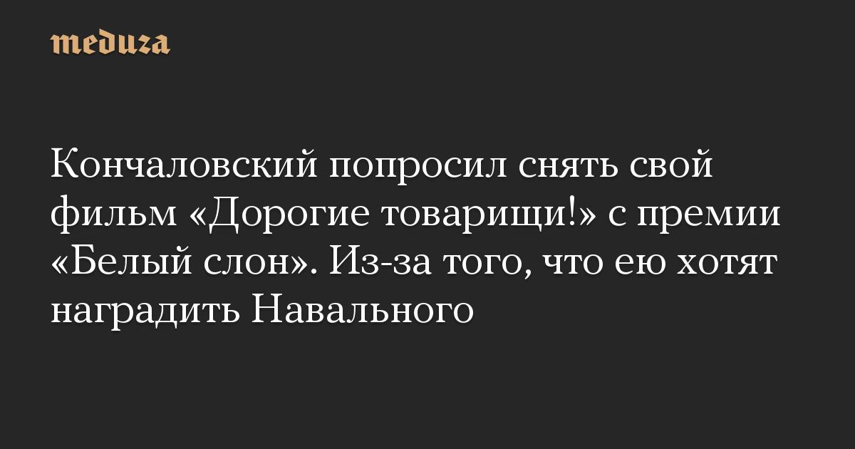 Кончаловский попросил снять свой фильм «Дорогие товарищи!» с премии «Белый слон». Из-за того, что ею хотят наградить Навального