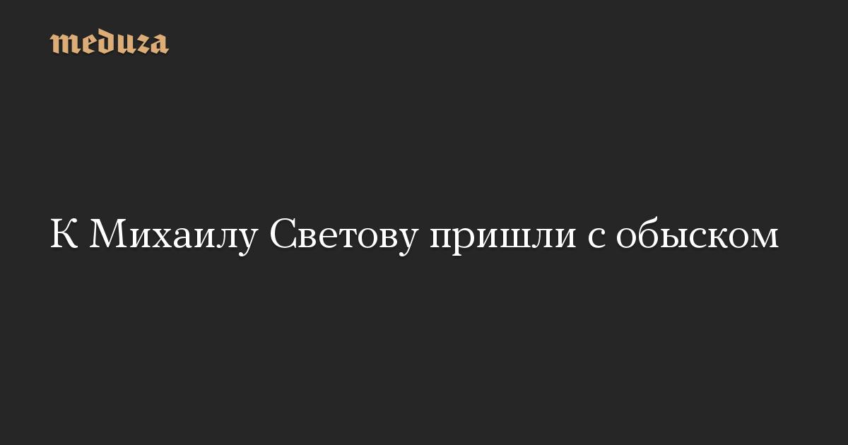 К Михаилу Светову пришли с обыском