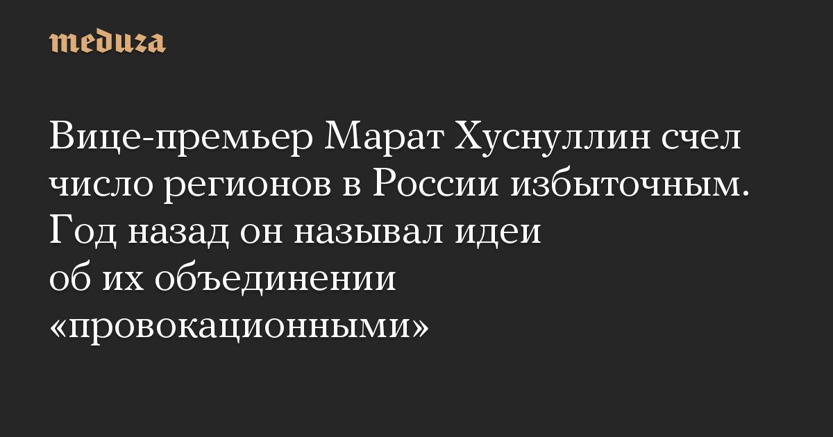 Вице-премьер Марат Хуснуллин счел число регионов в России избыточным. Год назад он называл идеи об их объединении «провокационными»