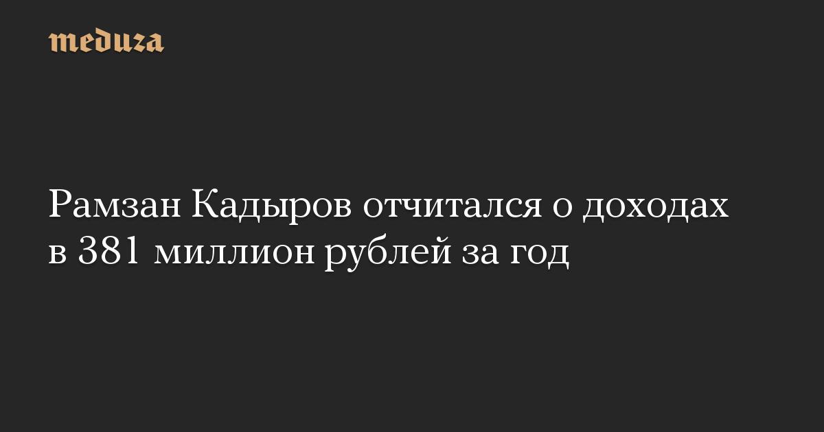 Рамзан Кадыров отчитался о доходах в 381 миллион рублей за год