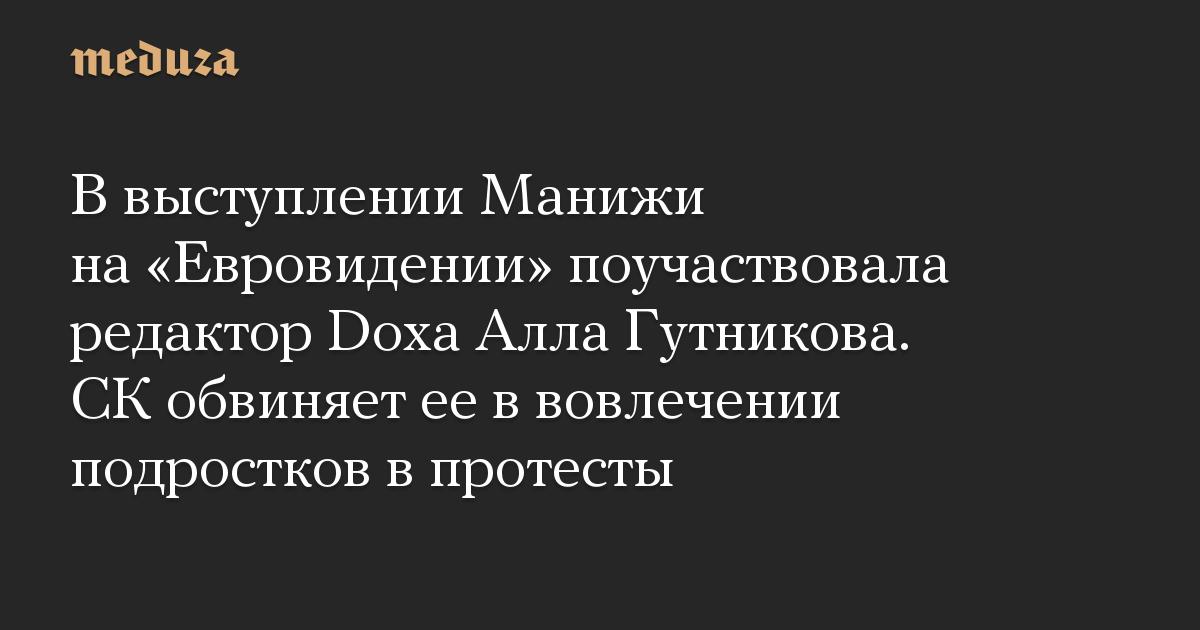 В выступлении Манижи на «Евровидении» поучаствовала редактор Doxa Алла Гутникова. СК обвиняет ее в вовлечении подростков в протесты