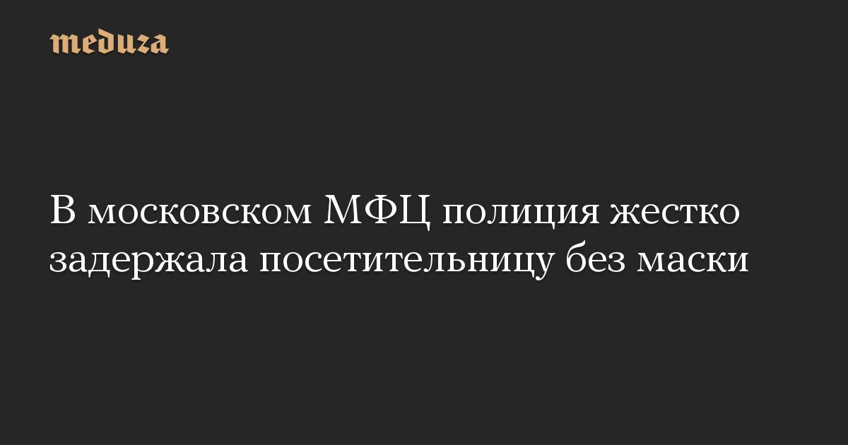 В московском МФЦ полиция жестко задержала посетительницу без маски