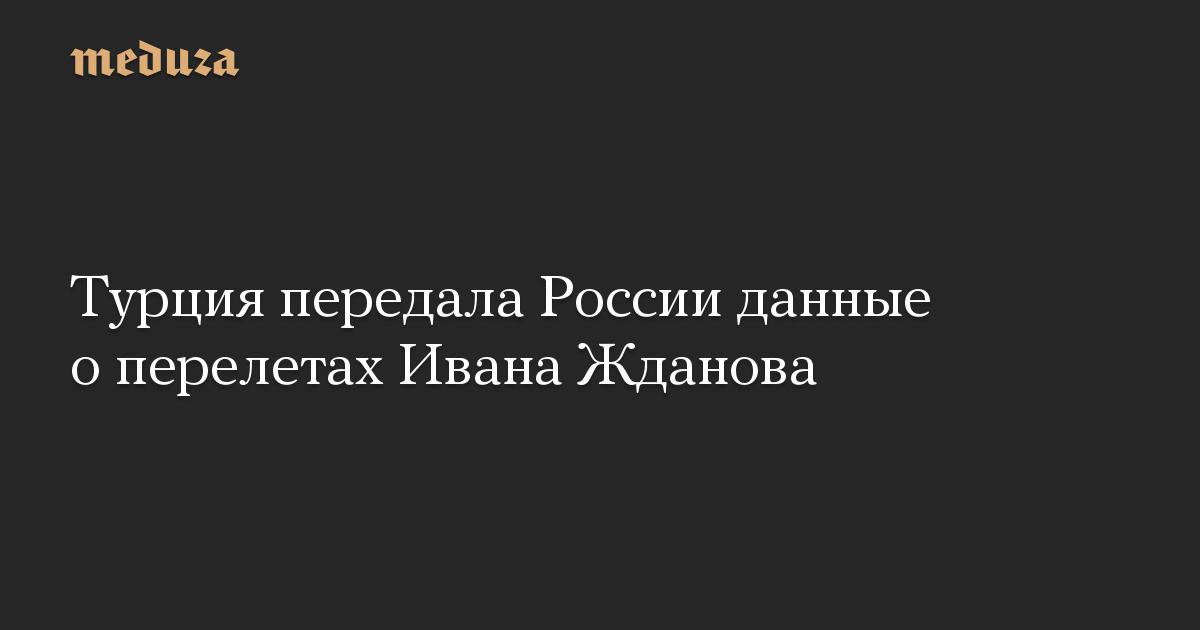 Турция передала России данные о перелетах Ивана Жданова