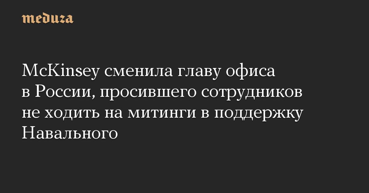 McKinsey сменила главу офиса в России, просившего сотрудников не ходить на митинги в поддержку Навального
