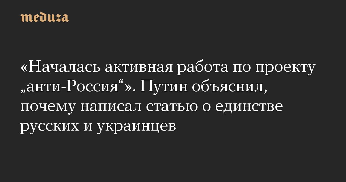 «Началась активная работа по проекту «анти-Россия»». Путин объяснил, почему написал статью о единстве русских и украинцев