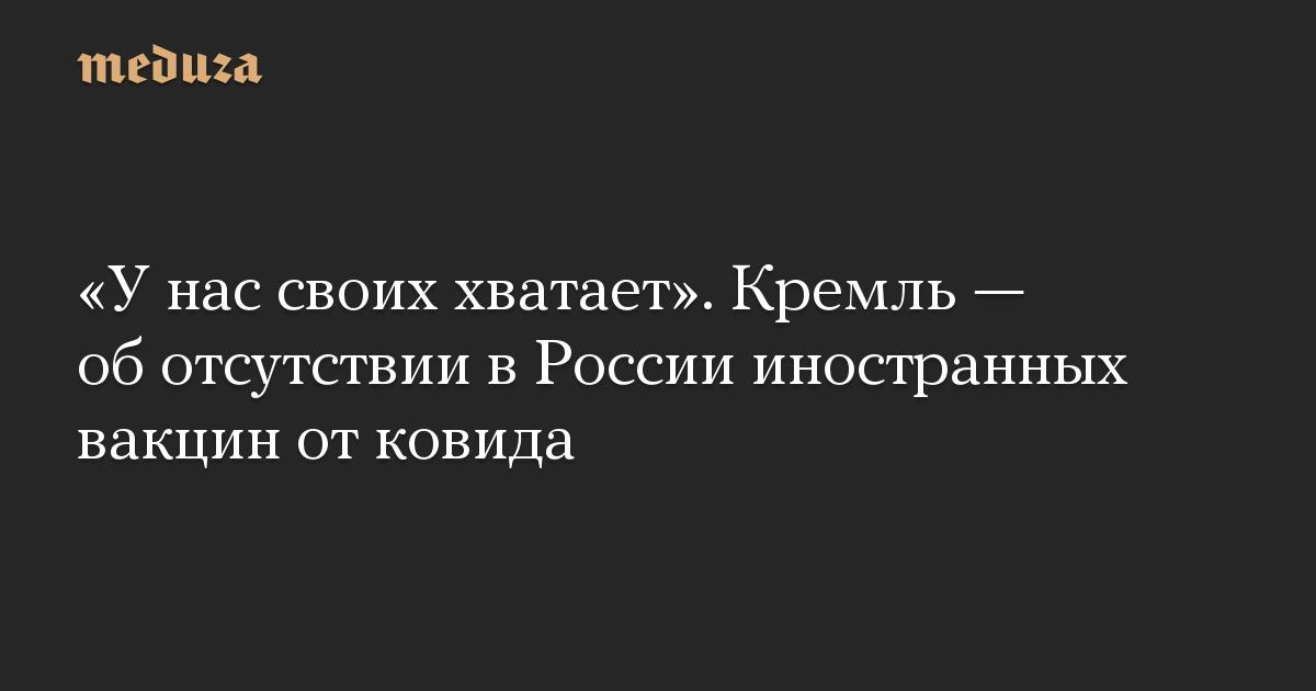 «У нас своих хватает». Кремль — об отсутствии в России иностранных вакцин от ковида