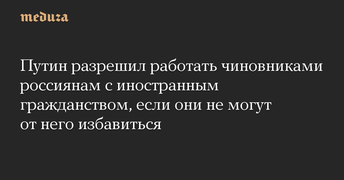 Путин разрешил работать чиновниками россиянам с иностранным гражданством, если они не могут от него избавиться