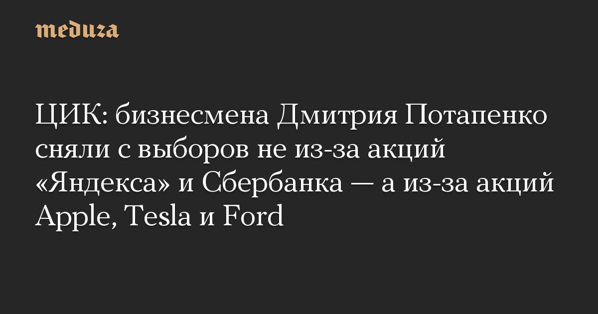 ЦИК: бизнесмена Дмитрия Потапенко сняли с выборов не из-за акций «Яндекса» и Сбербанка — а из-за акций Apple, Tesla и Ford