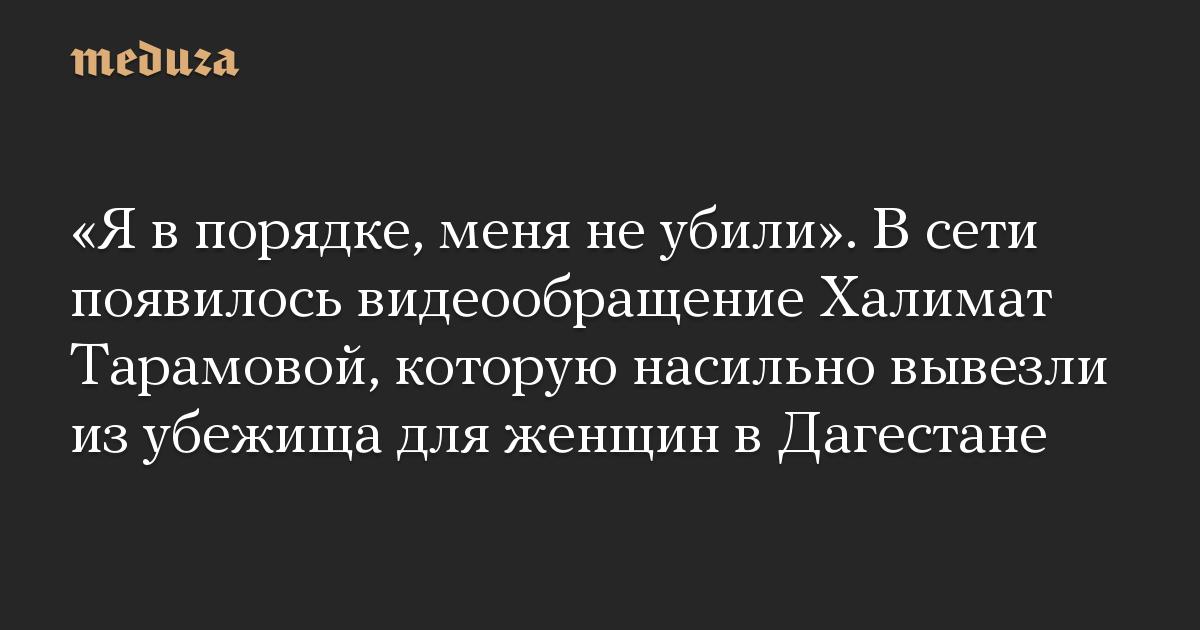 «Я в порядке, меня не убили». В сети появилось видеообращение Халимат Тарамовой, которую насильно вывезли из убежища для женщин в Дагестане